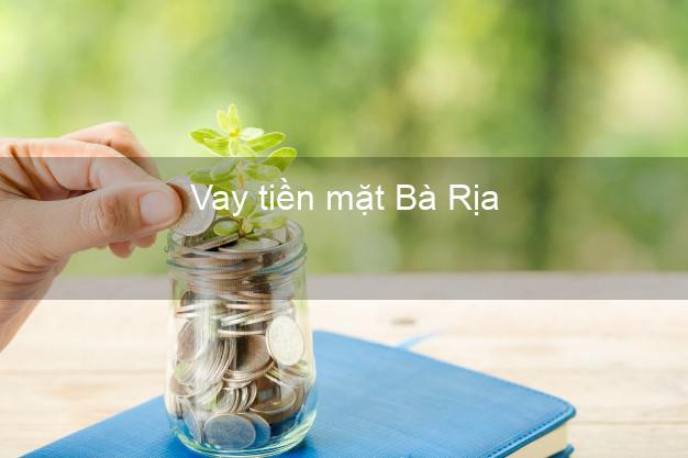 Vay tiền mặt Bà Rịa Bà Rịa Vũng Tàu không giữ giấy tờ
