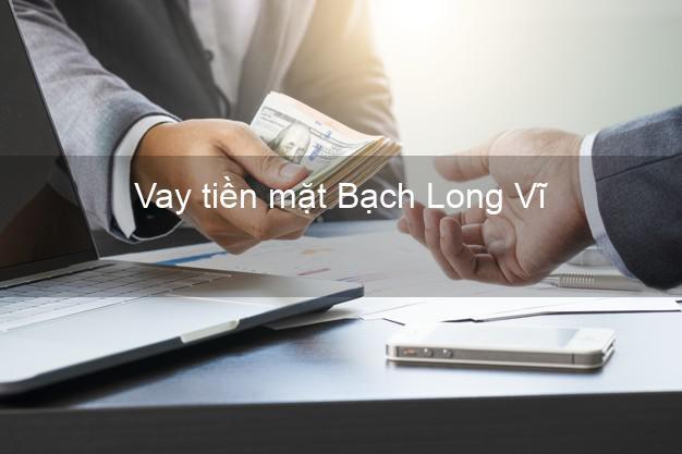 Vay tiền mặt Bạch Long Vĩ Hải Phòng không giữ giấy tờ