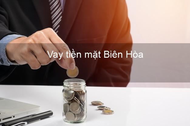Vay tiền mặt Biên Hòa Đồng Nai không giữ giấy tờ