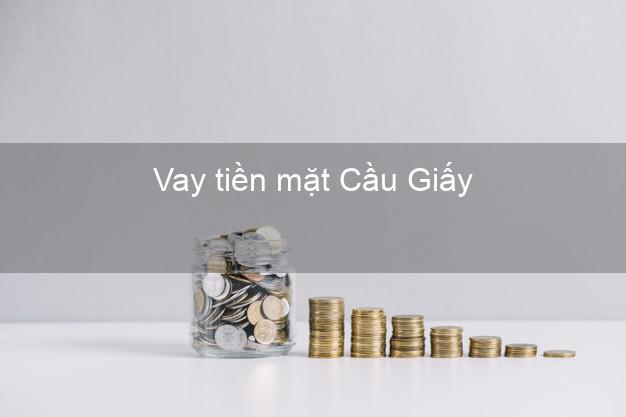 Vay tiền mặt Cầu Giấy Hà Nội không giữ giấy tờ