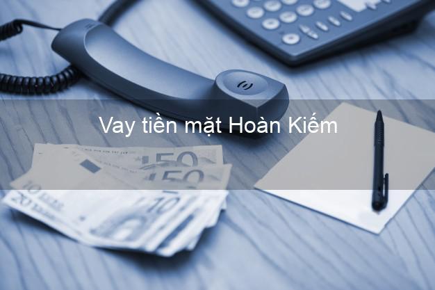 Vay tiền mặt Hoàn Kiếm Hà Nội không giữ giấy tờ