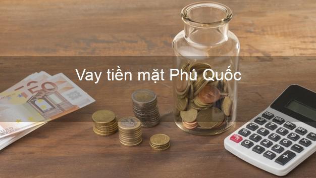 Vay tiền mặt Phú Quốc Kiên Giang không giữ giấy tờ