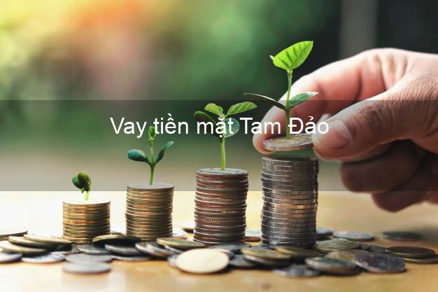 Vay tiền mặt Tam Đảo Vĩnh Phúc không giữ giấy tờ