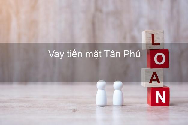 Vay tiền mặt Tân Phú Đồng Nai không giữ giấy tờ