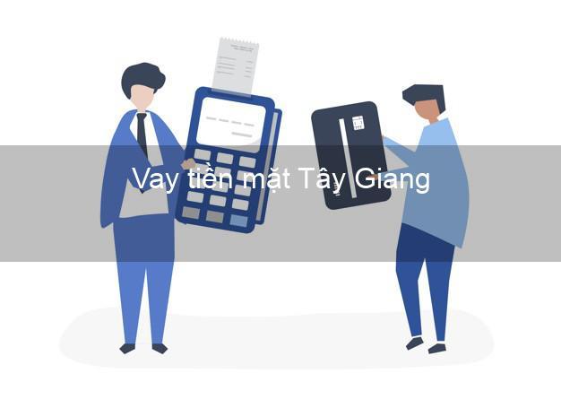 Vay tiền mặt Tây Giang Quảng Nam không giữ giấy tờ