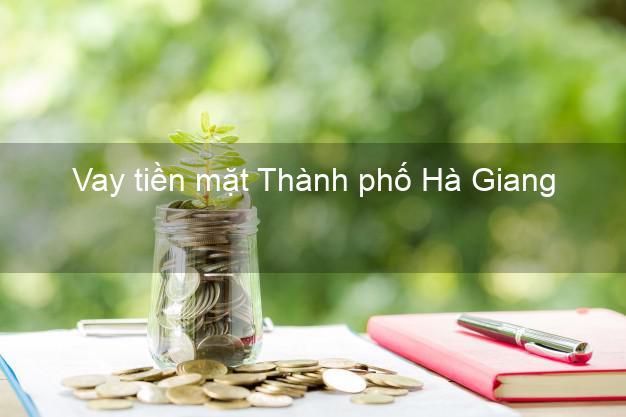 Vay tiền mặt Thành phố Hà Giang không giữ giấy tờ