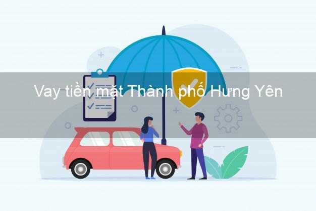 Vay tiền mặt Thành phố Hưng Yên không giữ giấy tờ