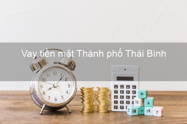Vay tiền mặt Thành phố Thái Bình không giữ giấy tờ