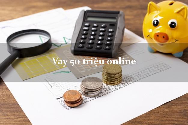 Vay 50 triệu online nhận tiền ngay