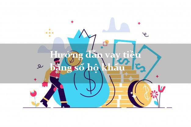 Hướng dẫn vay tiền bằng sổ hộ khẩu xét duyệt nhanh