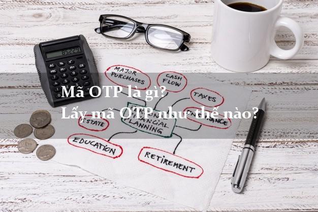 Mã OTP là gì? Lấy mã OTP như thế nào?