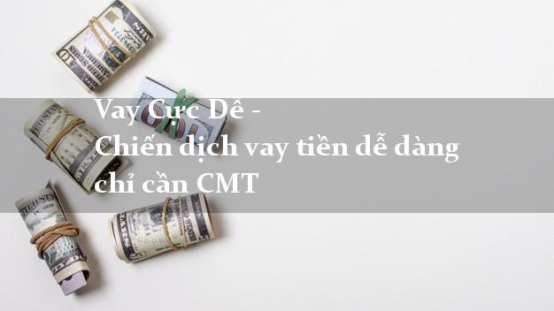 Vay Cực Dễ - Chiến dịch vay tiền dễ dàng chỉ cần CMT